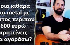 Ποια κιθάρα για metal με κόστος περίπου 600 ευρώ προτείνεις να πάρω?
