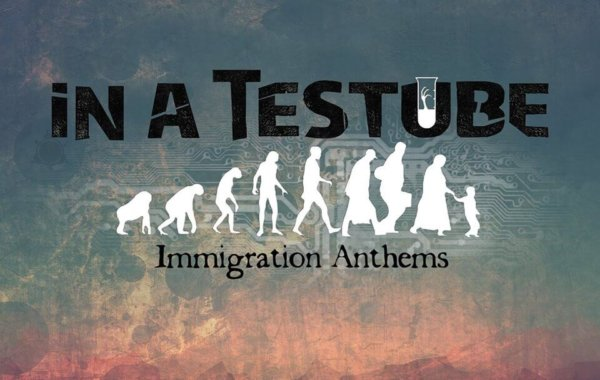 """IN A TESTUBE – """"Immigration Anthems"""""""